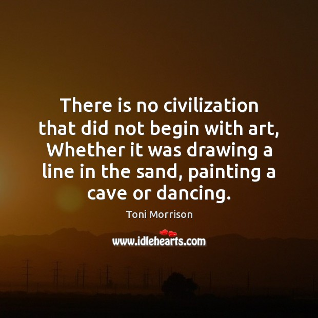 There is no civilization that did not begin with art, Whether it Toni Morrison Picture Quote