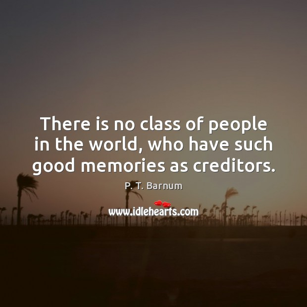 There is no class of people in the world, who have such good memories as creditors. Image