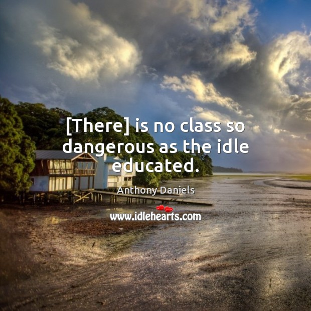 [There] is no class so dangerous as the idle educated. Anthony Daniels Picture Quote