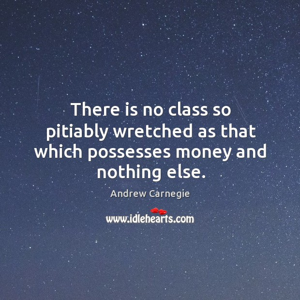 There is no class so pitiably wretched as that which possesses money and nothing else. Image