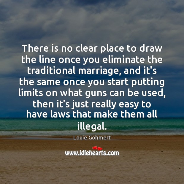There is no clear place to draw the line once you eliminate Louie Gohmert Picture Quote