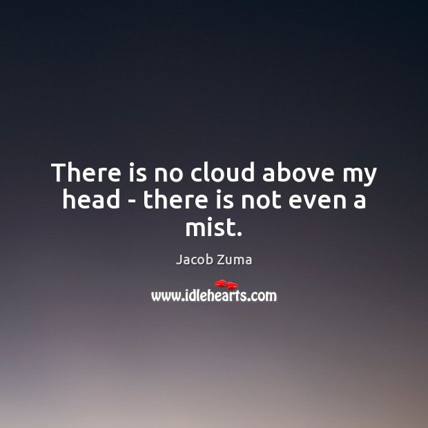 There is no cloud above my head – there is not even a mist. Jacob Zuma Picture Quote