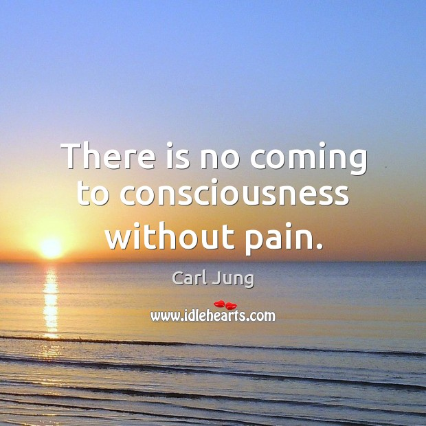 There is no coming to consciousness without pain. Carl Jung Picture Quote