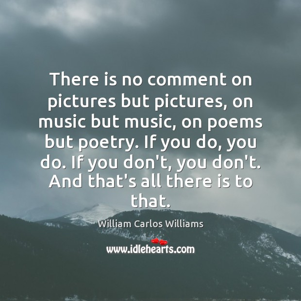 There is no comment on pictures but pictures, on music but music, William Carlos Williams Picture Quote