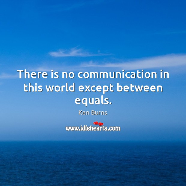 There is no communication in this world except between equals. Image