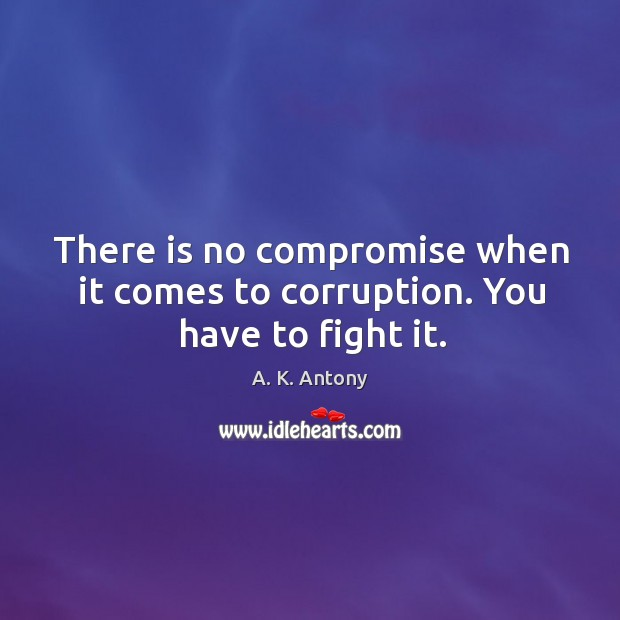 There is no compromise when it comes to corruption. You have to fight it. Image