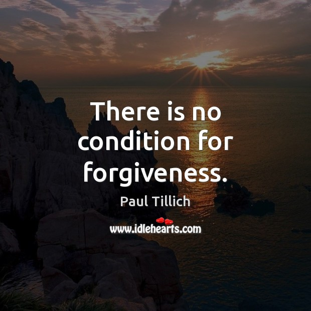 There is no condition for forgiveness. Paul Tillich Picture Quote