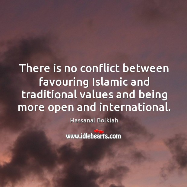 There is no conflict between favouring islamic and traditional values and being more open and international. Hassanal Bolkiah Picture Quote