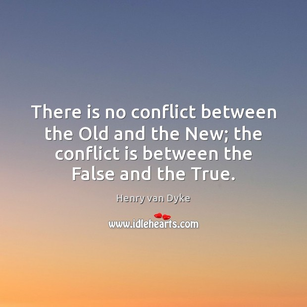 There is no conflict between the Old and the New; the conflict Henry van Dyke Picture Quote