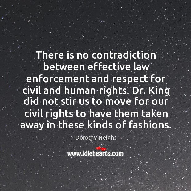 There is no contradiction between effective law enforcement and respect for civil and human rights. Dorothy Height Picture Quote
