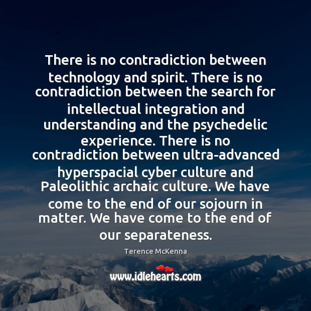 There is no contradiction between technology and spirit. There is no contradiction Terence McKenna Picture Quote
