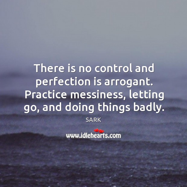 There is no control and perfection is arrogant. Practice messiness, letting go, Image