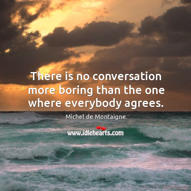 Image, There is no conversation more boring than the one where everybody agrees.