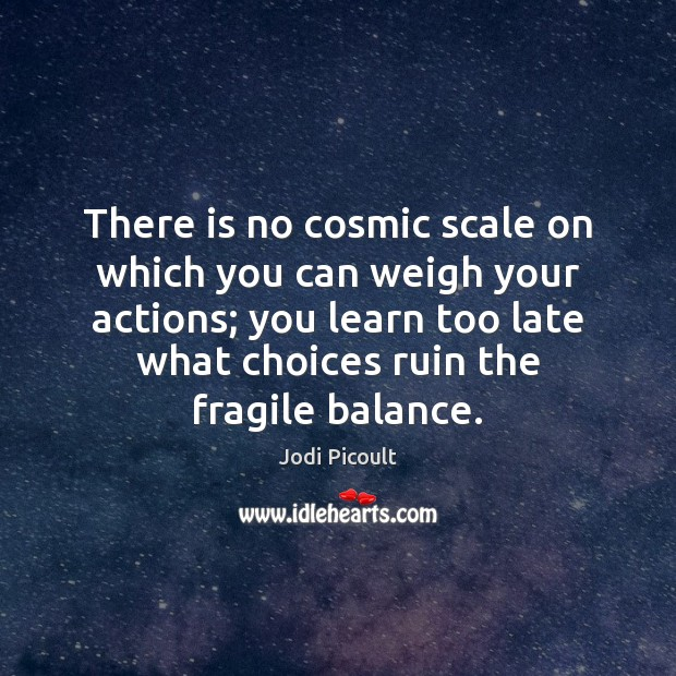 There is no cosmic scale on which you can weigh your actions; Jodi Picoult Picture Quote