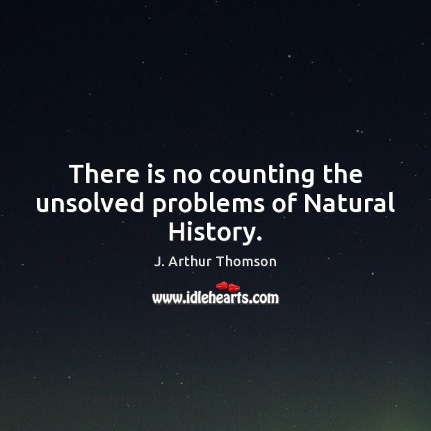 There is no counting the unsolved problems of Natural History. Image