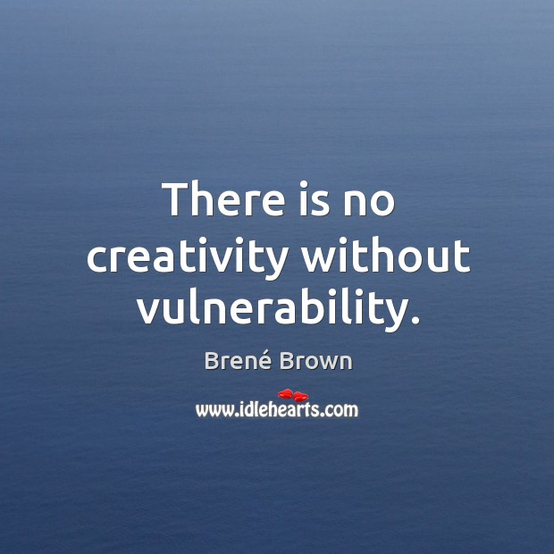 Image, There is no creativity without vulnerability.