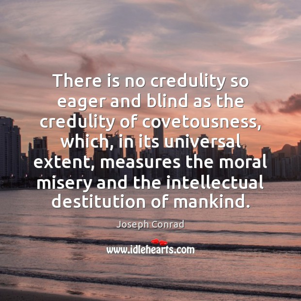 Image, There is no credulity so eager and blind as the credulity of