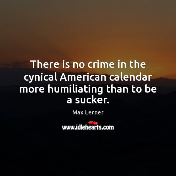 There is no crime in the cynical American calendar more humiliating than to be a sucker. Max Lerner Picture Quote
