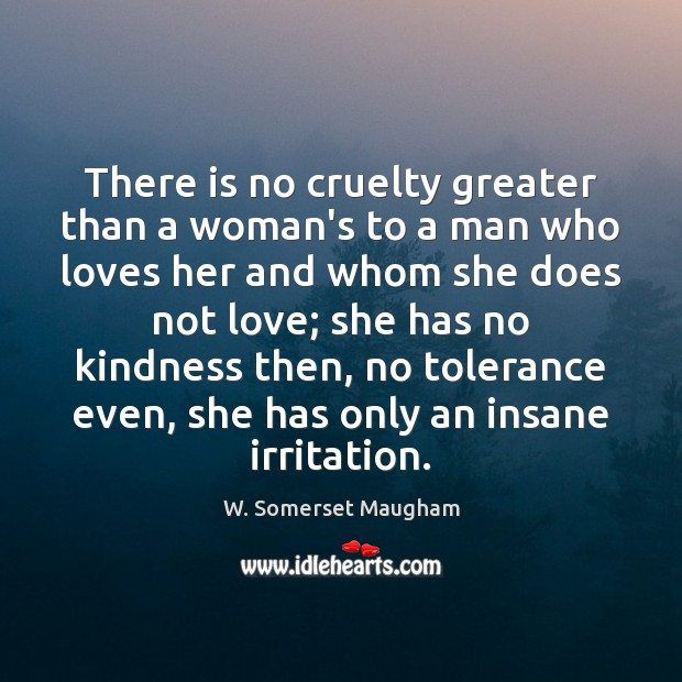There is no cruelty greater than a woman's to a man who Image