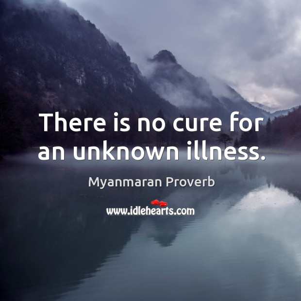 There is no cure for an unknown illness. Myanmaran Proverbs Image
