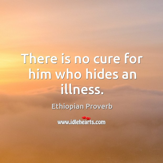 There is no cure for him who hides an illness. Ethiopian Proverbs Image