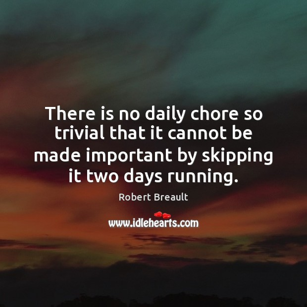 There is no daily chore so trivial that it cannot be made Robert Breault Picture Quote