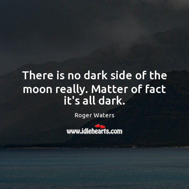 There is no dark side of the moon really. Matter of fact it's all dark. Image