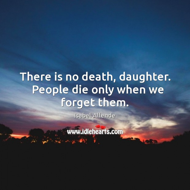 There is no death, daughter.   People die only when we forget them. Isabel Allende Picture Quote