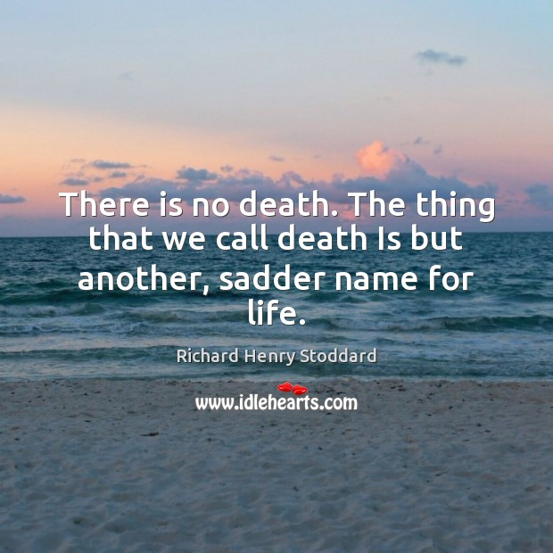 There is no death. The thing that we call death Is but another, sadder name for life. Image