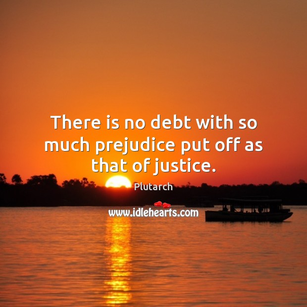 There is no debt with so much prejudice put off as that of justice. Plutarch Picture Quote