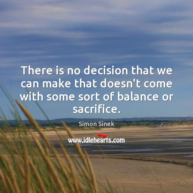There is no decision that we can make that doesn't come with Simon Sinek Picture Quote