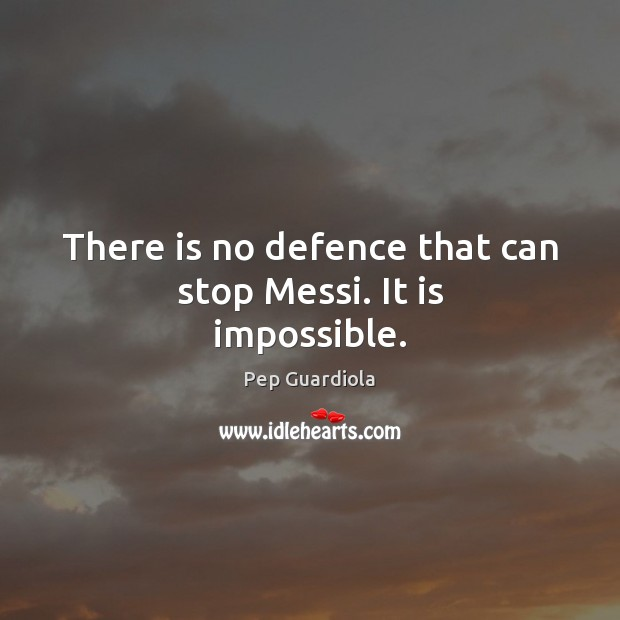 There is no defence that can stop Messi. It is impossible. Image