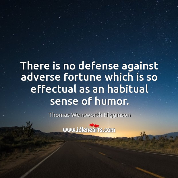 There is no defense against adverse fortune which is so effectual as an habitual sense of humor. Thomas Wentworth Higginson Picture Quote