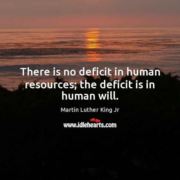 Image, There is no deficit in human resources; the deficit is in human will.