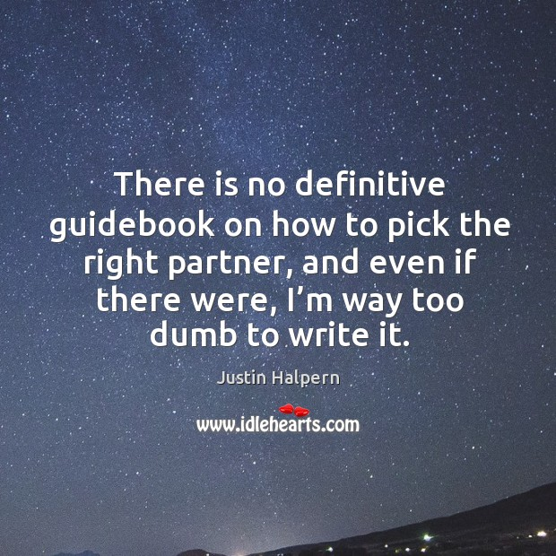 There is no definitive guidebook on how to pick the right partner, and even if there were, I'm way too dumb to write it. Justin Halpern Picture Quote
