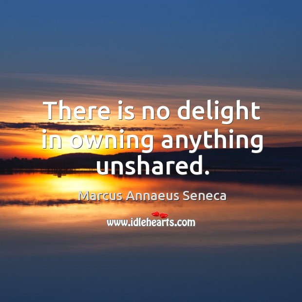 There is no delight in owning anything unshared. Marcus Annaeus Seneca Picture Quote