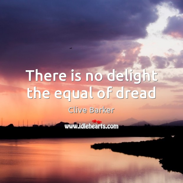 There is no delight the equal of dread Clive Barker Picture Quote