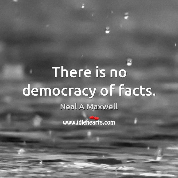 There is no democracy of facts. Neal A Maxwell Picture Quote