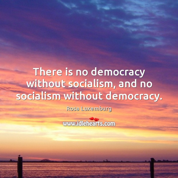 There is no democracy without socialism, and no socialism without democracy. Image