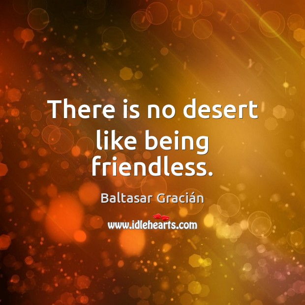 There is no desert like being friendless. Image