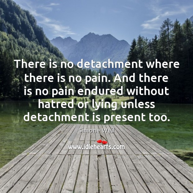 There is no detachment where there is no pain. And there is Simone Weil Picture Quote