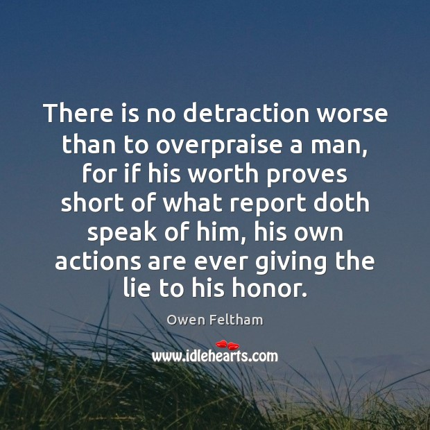 There is no detraction worse than to overpraise a man, for if Image