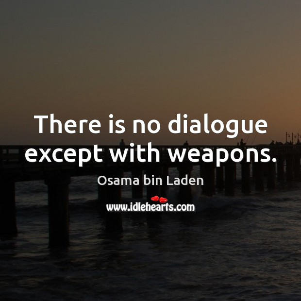 There is no dialogue except with weapons. Osama bin Laden Picture Quote
