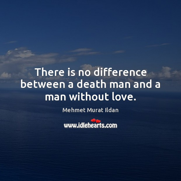 There is no difference between a death man and a man without love. Image