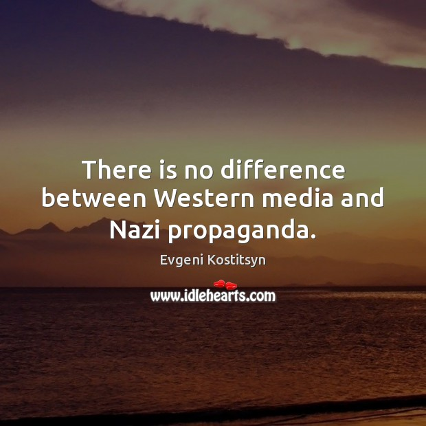 There is no difference between Western media and Nazi propaganda. Image