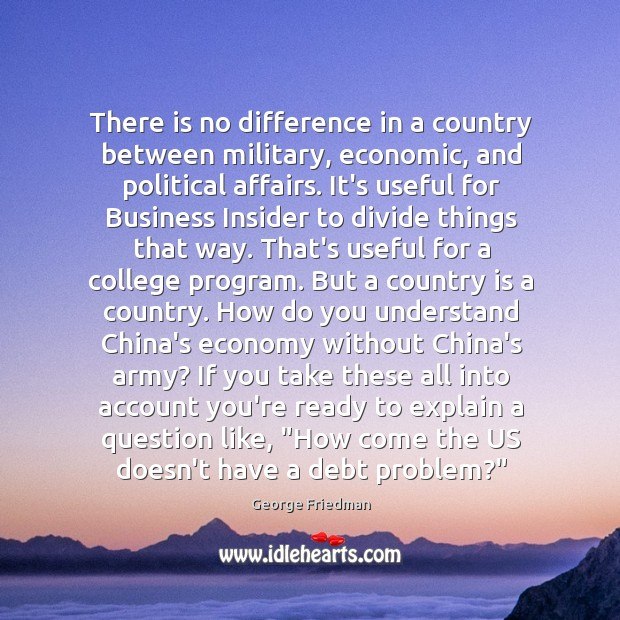 There is no difference in a country between military, economic, and political George Friedman Picture Quote