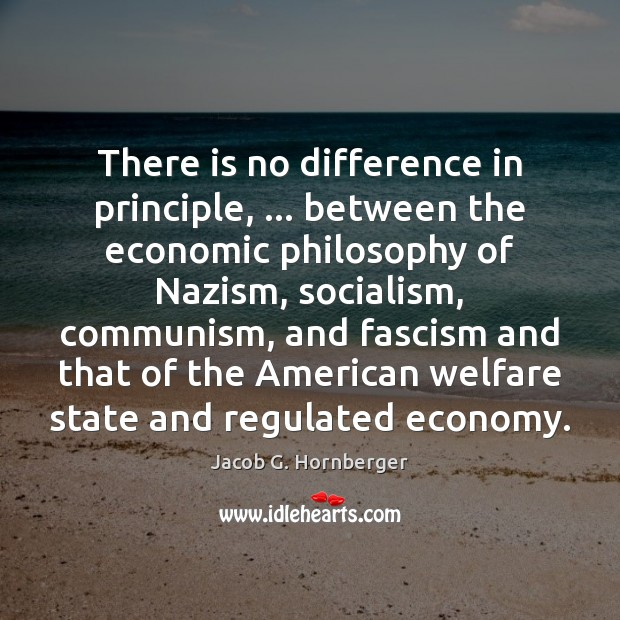 There is no difference in principle, … between the economic philosophy of Nazism, Jacob G. Hornberger Picture Quote