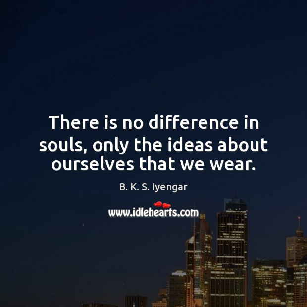 There is no difference in souls, only the ideas about ourselves that we wear. B. K. S. Iyengar Picture Quote