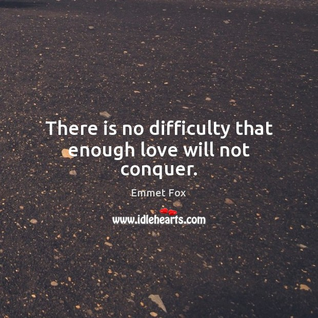There is no difficulty that enough love will not conquer. Emmet Fox Picture Quote