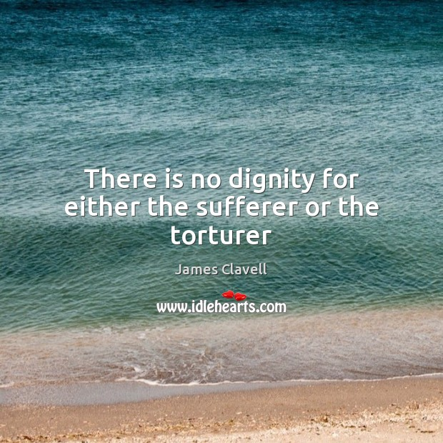 There is no dignity for either the sufferer or the torturer Image
